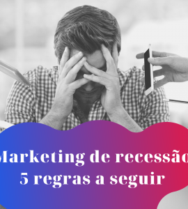 Marketing de recessão: 5 regras a seguir